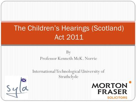 By Professor Kenneth McK. Norrie International Technological University of Strathclyde The Children's Hearings (Scotland) Act 2011.