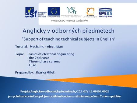 Tutorial: Mechanic - electrician Topic: Basics of electrical engineering the 2nd. year Three-phase current Fuse Prepared by: Škarka Miloš Projekt Anglicky.