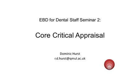 EBD for Dental Staff Seminar 2: Core Critical Appraisal Dominic Hurst evidenced.qm.