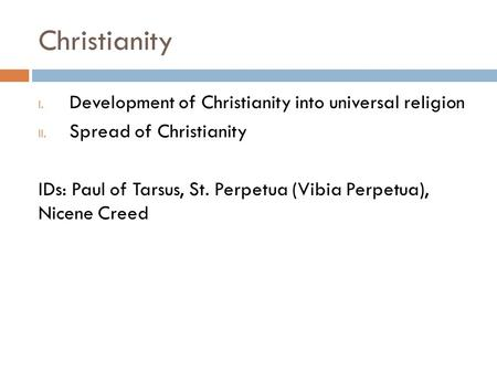 Christianity I. Development of Christianity into universal religion II. Spread of Christianity IDs: Paul of Tarsus, St. Perpetua (Vibia Perpetua), Nicene.