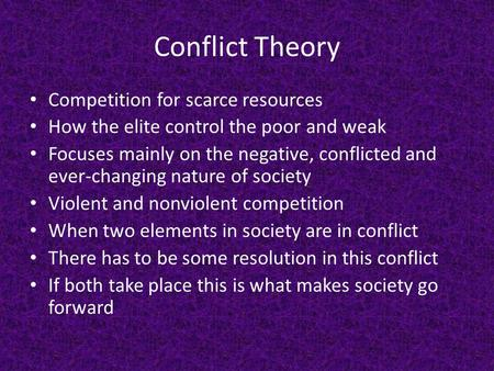 Conflict Theory Competition for scarce resources How the elite control the poor and weak Focuses mainly on the negative, conflicted and ever-changing nature.