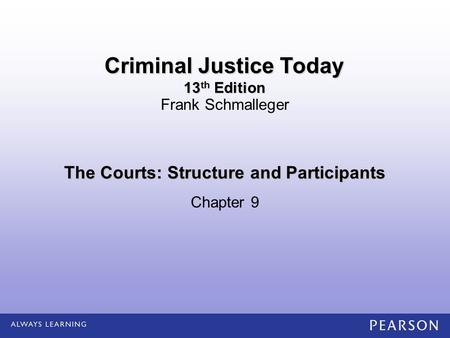 The Courts: Structure and Participants Chapter 9 Frank Schmalleger Criminal Justice Today 13 th Edition.
