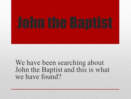 John the Baptist We have been searching about John the Baptist and this is what we have found? /