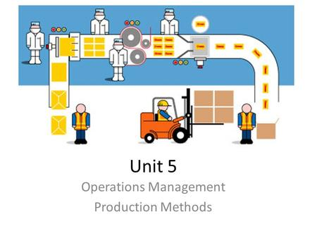 Unit 5 Operations Management Production Methods. Learning Objectives To describe and compare the features and applications of job, batch, line, flow and.