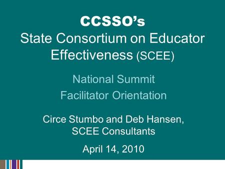 National Summit Facilitator Orientation Circe Stumbo and Deb Hansen, SCEE Consultants April 14, 2010 CCSSO's State Consortium on Educator Effectiveness.