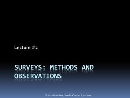 Lecture #2 Olivier Le Fèvre - LAM Cosmology Summer School 2014.