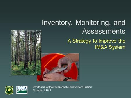 Inventory, Monitoring, and Assessments A Strategy to Improve the IM&A System Update and Feedback Session with Employees and Partners December 5, 2011.