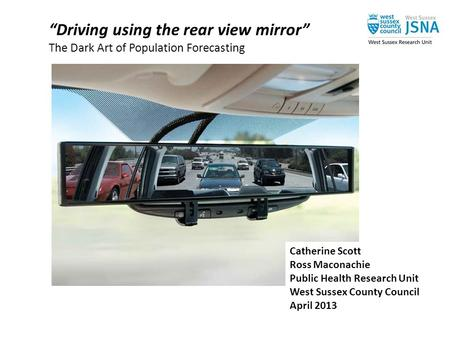 """Driving using the rear view mirror"" The Dark Art of Population Forecasting Catherine Scott Ross Maconachie Public Health Research Unit West Sussex County."