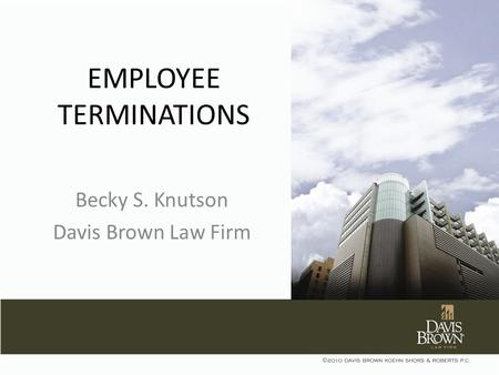EMPLOYEE TERMINATIONS Becky S. Knutson Davis Brown Law Firm.