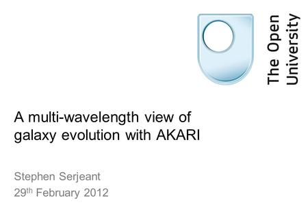 A multi-wavelength view of galaxy evolution with AKARI Stephen Serjeant 29 th February 2012.