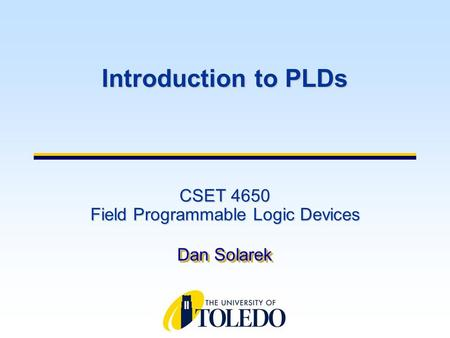 CSET 4650 Field Programmable Logic Devices Dan Solarek Introduction to PLDs.