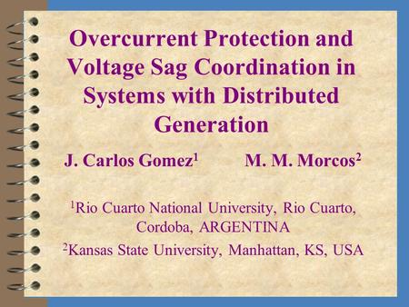 Overcurrent Protection and Voltage Sag Coordination in Systems with Distributed Generation J. Carlos Gomez 1 M. M. Morcos 2 1 Rio Cuarto National University,