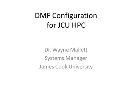 DMF Configuration for JCU HPC Dr. Wayne Mallett Systems Manager James Cook University.