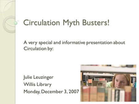 Circulation Myth Busters! A very special and informative presentation about Circulation by: Julie Leuzinger Willis Library Monday, December 3, 2007.