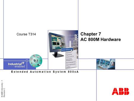 © ABB University - 1 Revision C E x t e n d e d A u t o m a t i o n S y s t e m 8 0 0 x A Chapter 7 AC 800M Hardware Course T314.