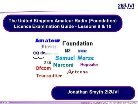 Revision 2 | October 2007 | © Jonathan Smyth 2IØJVI 1 of 11 The United Kingdom Amateur Radio (Foundation) Licence Examination Guide - Lessons 9 & 10 Jonathan.