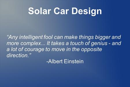 "Solar Car Design ""Any intelligent fool can make things bigger and more complex... It takes a touch of genius - and a lot of courage to move in the opposite."