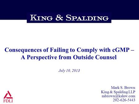 Consequences of Failing to Comply with cGMP – A Perspective from Outside Counsel July 10, 2013 Mark S. Brown King & Spalding LLP 202-626-5443.