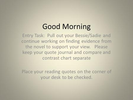 Good Morning Entry Task: Pull out your Bessie/Sadie and continue working on finding evidence from the novel to support your view. Please keep your quote.
