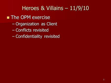 Heroes & Villains – 11/9/10 The OPM exercise The OPM exercise –Organization as Client –Conflicts revisited –Confidentiality revisited 1.