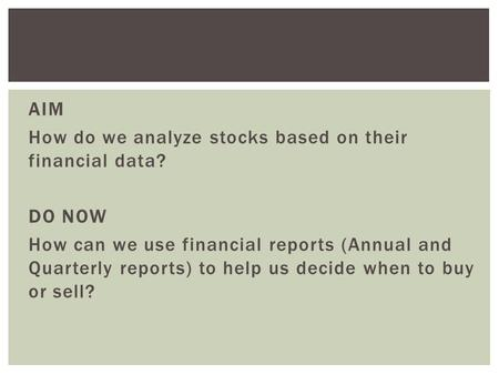 AIM How do we analyze stocks based on their financial data? DO NOW How can we use financial reports (Annual and Quarterly reports) to help us decide when.