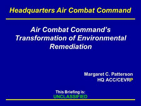 This Briefing is: UNCLASSIFIED Headquarters Air Combat Command Air Combat Command's Transformation of Environmental Remediation Margaret C. Patterson HQ.