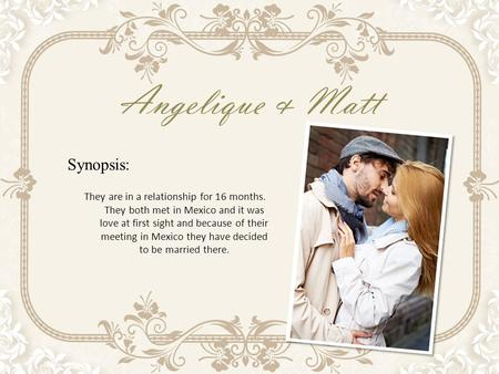 Angelique & Matt Synopsis: They are in a relationship for 16 months. They both met in Mexico and it was love at first sight and because of their meeting.