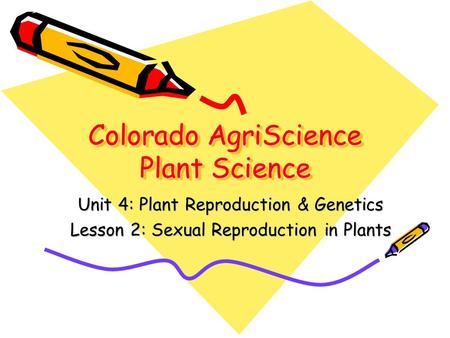 Colorado AgriScience Plant Science Unit 4: Plant Reproduction & Genetics Lesson 2: Sexual Reproduction in Plants.