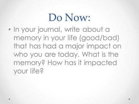 Do Now: In your journal, write about a memory in your life (good/bad) that has had a major impact on who you are today. What is the memory? How has it.