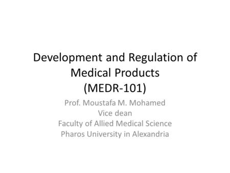 Prof. Moustafa M. Mohamed Vice dean Faculty of Allied Medical Science Pharos University in Alexandria Development and Regulation of Medical Products (MEDR-101)
