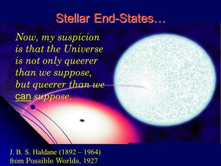 Stellar End-States… J. B. S. Haldane (1892 – 1964) from Possible Worlds, 1927 Now, my suspicion is that the Universe is not only queerer than we suppose,