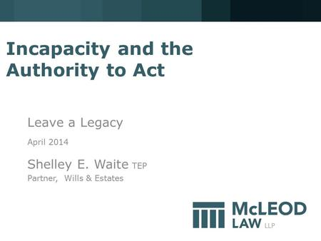 Incapacity and the Authority to Act Leave a Legacy April 2014 Shelley E. Waite TEP Partner, Wills & Estates.