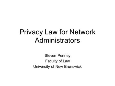 Privacy Law for Network Administrators Steven Penney Faculty of Law University of New Brunswick.