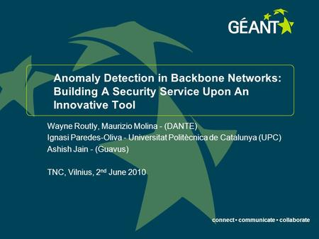 Connect communicate collaborate Anomaly Detection in Backbone Networks: Building A Security Service Upon An Innovative Tool Wayne Routly, Maurizio Molina.