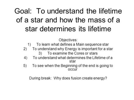 Goal: To understand the lifetime of a star and how the mass of a star determines its lifetime Objectives: 1)To learn what defines a Main sequence star.