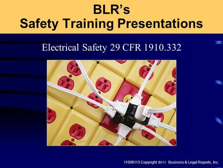 11006115 Copyright  Business & Legal Reports, Inc. Electrical Safety 29 CFR 1910.332 BLR's Safety Training Presentations.