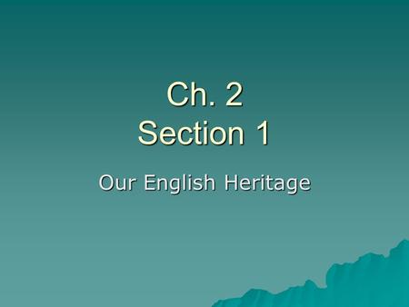 Ch. 2 Section 1 Our English Heritage. Influences from England's Early Government  The English brought with them a history of limited and representative.
