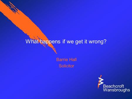 Beachcroft Wansbroughs What happens if we get it wrong? Barrie Hall Solicitor.