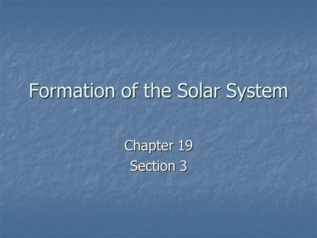 Formation of the Solar System Chapter 19 Section 3.