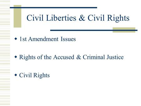 Civil Liberties & Civil Rights  1st Amendment Issues  Rights of the Accused & Criminal Justice  Civil Rights.
