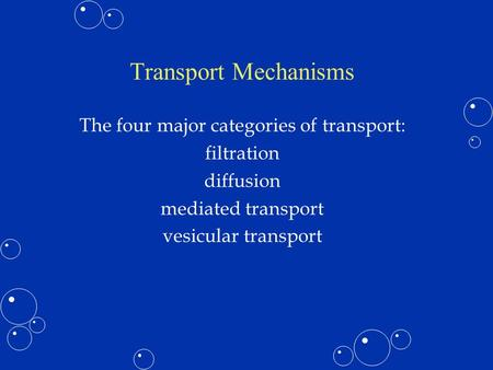 Transport Mechanisms The four major categories of transport: filtration diffusion mediated transport vesicular transport.