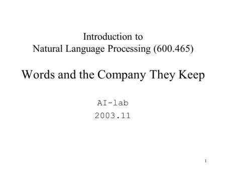 1 Introduction to Natural Language Processing (600.465) Words and the Company They Keep AI-lab 2003.11.