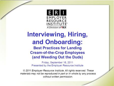 Interviewing, Hiring, and Onboarding: Best Practices for Landing Cream-of-the-Crop Employees (and Weeding Out the Duds) Friday, September 16, 2011 Presented.