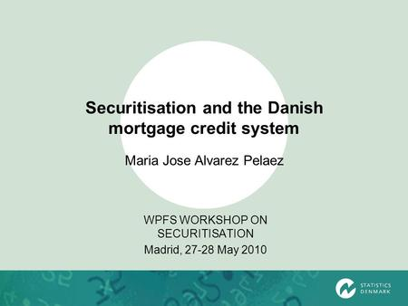 Securitisation and the Danish mortgage credit system WPFS WORKSHOP ON SECURITISATION Madrid, 27-28 May 2010 Maria Jose Alvarez Pelaez.