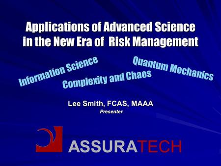ASSURATECH Applications of Advanced Science in the New Era of Risk Management Lee Smith, FCAS, MAAA Presenter Presenter Information Science Quantum Mechanics.