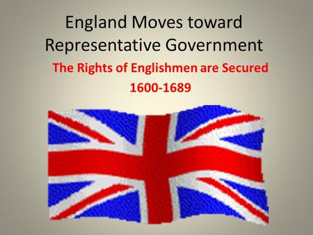 England Moves toward Representative Government The Rights of Englishmen are Secured 1600-1689.