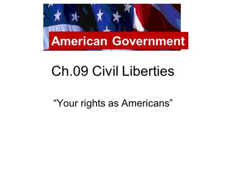 "Ch.09 Civil Liberties ""Your rights as Americans"" American Government."