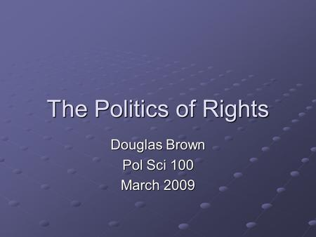 The Politics of Rights Douglas Brown Pol Sci 100 March 2009.