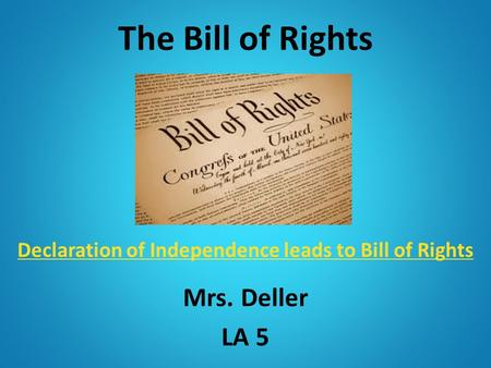 The Bill of Rights Declaration of Independence leads to Bill of Rights Declaration of Independence leads to Bill of Rights Mrs. Deller LA 5.