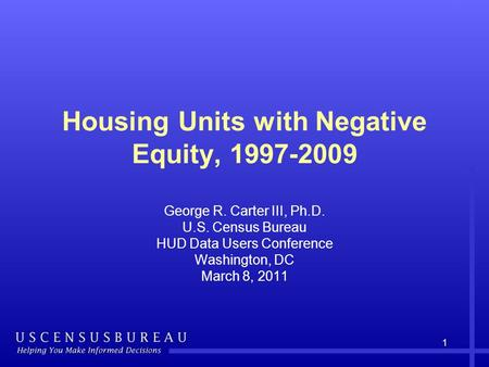 Housing Units with Negative Equity, 1997-2009 George R. Carter III, Ph.D. U.S. Census Bureau HUD Data Users Conference Washington, DC March 8, 2011 1.